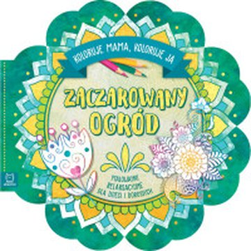 Aksjomat - Koloruje mama, koloruję ja. Zaczarowany ogród. Malowanki relaksacyjne dla dzieci i dorosłych